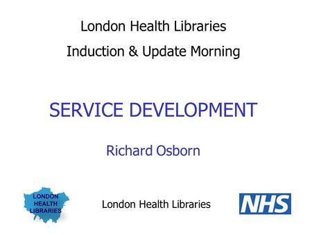 London Health Libraries Induction & Update Morning SERVICE DEVELOPMENT Richard Osborn London Health Libraries.