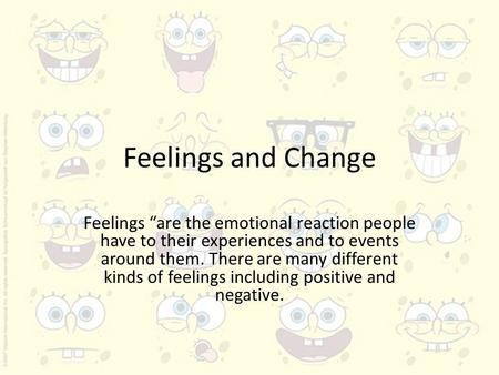 "Feelings and Change Feelings ""are the emotional reaction people have to their experiences and to events around them. There are many different kinds of."