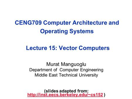 CENG709 Computer Architecture and Operating Systems Lecture 15: Vector Computers Murat Manguoglu Department of Computer Engineering Middle East Technical.