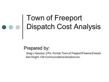 Town of Freeport Dispatch Cost Analysis Prepared by: Greg L'Heureux, CPA, Former Town of Freeport Finance Director Ken Knight, CSI Communications Solutions.
