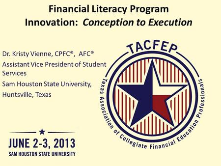 Financial Literacy Program Innovation: Conception to Execution Dr. Kristy Vienne, CPFC®, AFC® Assistant Vice President of Student Services Sam Houston.