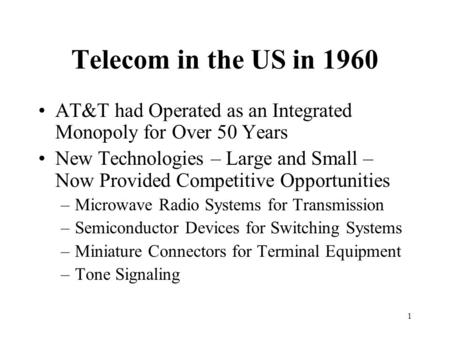 1 Telecom in the US in 1960 AT&T had Operated as an Integrated Monopoly for Over 50 Years New Technologies – Large and Small – Now Provided Competitive.