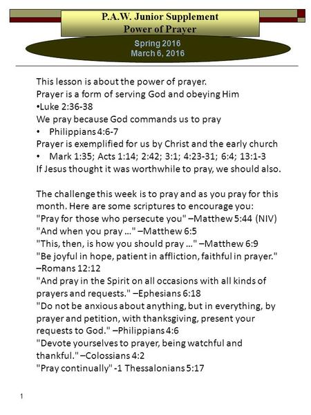1 P.A.W. Junior Supplement Power of Prayer Spring 2016 March 6, 2016 This lesson is about the power of prayer. Prayer is a form of serving God and obeying.