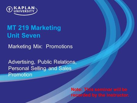 MT 219 Marketing Unit Seven Marketing Mix: Promotions Advertising, Public Relations, Personal Selling and Sales Promotion Note: This seminar will be recorded.