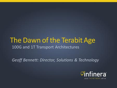 The Dawn of the Terabit Age 100G and 1T Transport Architectures Geoff Bennett: Director, Solutions & Technology.