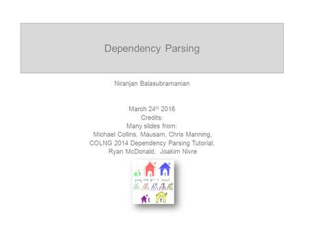 Dependency Parsing Niranjan Balasubramanian March 24 th 2016 Credits: Many slides from: Michael Collins, Mausam, Chris Manning, COLNG 2014 Dependency Parsing.