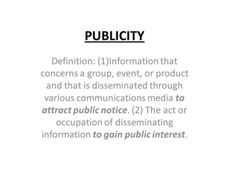 PUBLICITY Definition: (1)Information that concerns a group, event, or product and that is disseminated through various communications media to attract.