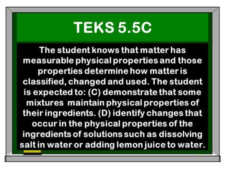 TEKS 5.5C The student knows that matter has measurable physical properties and those properties determine how matter is classified, changed and used. The.