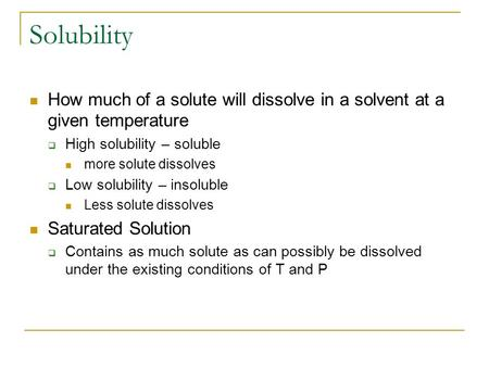 Solubility How much of a solute will dissolve in a solvent at a given temperature  High solubility – soluble more solute dissolves  Low solubility –