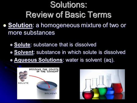 Solution: a homogeneous mixture of two or more substances Solution: a homogeneous mixture of two or more substances Solute: substance that is dissolved.