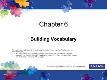 Chapter 6 Building Vocabulary This multimedia product and its contents are protected under copyright law. The following are prohibited by law: –any public.