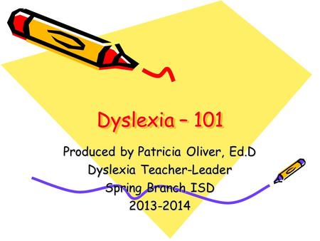Dyslexia – 101 Produced by Patricia Oliver, Ed.D Dyslexia Teacher-Leader Spring Branch ISD 2013-2014.