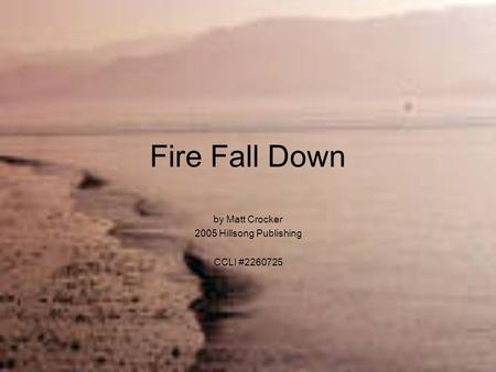 Fire Fall Down by Matt Crocker 2005 Hillsong Publishing CCLI #2260725.