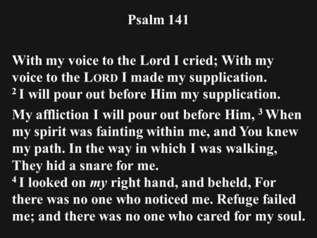 Psalm 141 With my voice to the Lord I cried; With my voice to the L ORD I made my supplication. 2 I will pour out before Him my supplication. My affliction.