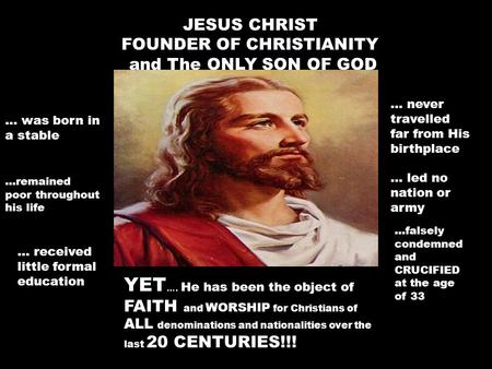 JESUS CHRIST FOUNDER OF CHRISTIANITY and The ONLY SON OF GOD … was born in a stable...remained poor throughout his life … received little formal education.