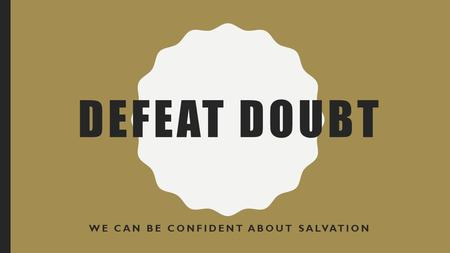 DEFEAT DOUBT WE CAN BE CONFIDENT ABOUT SALVATION.