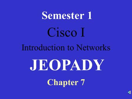 Cisco I Introduction to Networks Semester 1 Chapter 7 JEOPADY.