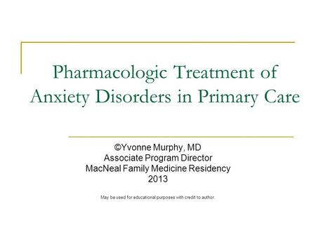 Pharmacologic Treatment of Anxiety Disorders in Primary Care ©Yvonne Murphy, MD Associate Program Director MacNeal Family Medicine Residency 2013 May be.