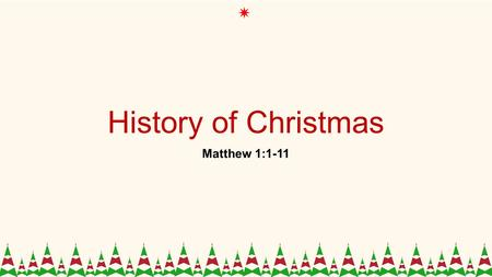 History of Christmas Matthew 1:1-11. 1 The book of the genealogy of Jesus Christ, the son of David, the son of Abraham. 2 Abraham was the father of Isaac,