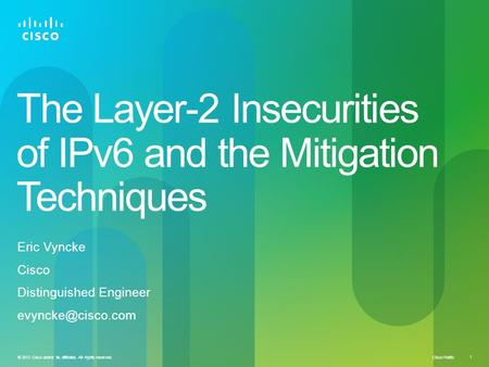 Cisco Public © 2012 Cisco and/or its affiliates. All rights reserved. 1 The Layer-2 Insecurities of IPv6 and the Mitigation Techniques Eric Vyncke Cisco.