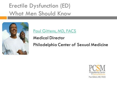Erectile Dysfunction (ED) What Men Should Know Paul Gittens, MD, FACS Medical Director Philadelphia Center of Sexual Medicine.