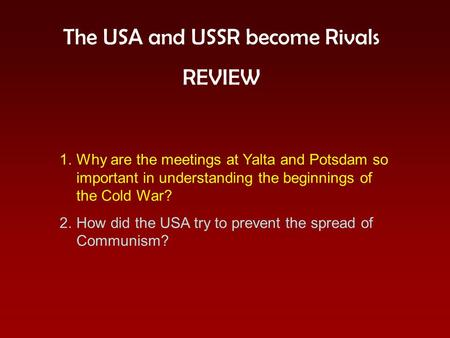 The USA and USSR become Rivals REVIEW 1.Why are the meetings at Yalta and Potsdam so important in understanding the beginnings of the Cold War? 2.How did.
