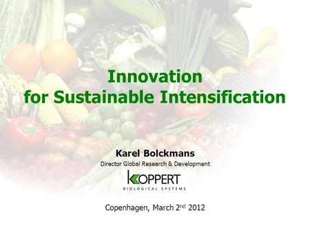 Innovation for Sustainable Intensification Karel Bolckmans Director Global Research & Development Copenhagen, March 2 nd 2012.