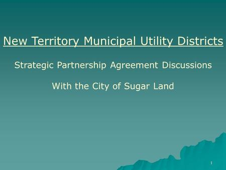 1 New Territory Municipal Utility Districts Strategic Partnership Agreement Discussions With the City of Sugar Land.