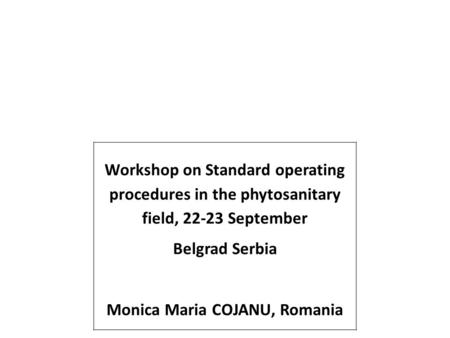 Workshop on Standard operating procedures in the phytosanitary field, 22-23 September Belgrad Serbia Monica Maria COJANU, Romania.