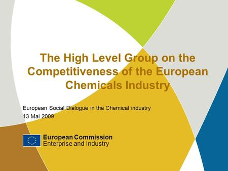 European Commission Enterprise and Industry 1 The High Level Group on the Competitiveness of the European Chemicals Industry European Social Dialogue in.