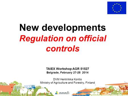 New developments Regulation on official controls TAIEX Workshop AGR 51527 Belgrade, February 27-28 2014 DVM Hentriikka Kontio Ministry of Agriculture and.
