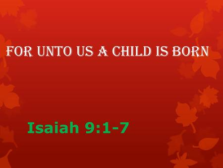 "For Unto Us a Child is Born Isaiah 9:1-7. Isaiah 9:1-2 ""Nevertheless, that time of darkness and despair will not go on forever. The land of Zebulun and."
