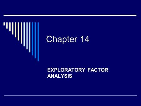 Chapter 14 EXPLORATORY FACTOR ANALYSIS. Exploratory Factor Analysis  Statistical technique for dealing with multiple variables  Many variables are reduced.