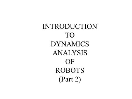 INTRODUCTION TO DYNAMICS ANALYSIS OF ROBOTS (Part 2)