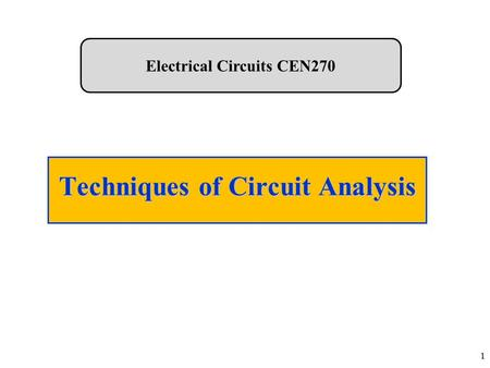 Techniques of Circuit Analysis 1 Electrical Circuits CEN270.