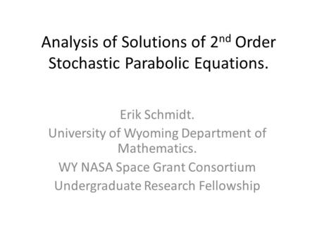 Analysis of Solutions of 2 nd Order Stochastic Parabolic Equations. Erik Schmidt. University of Wyoming Department of Mathematics. WY NASA Space Grant.