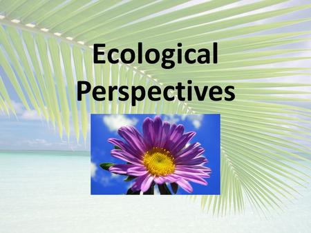 "Ecological Perspectives. ECOLOGICAL PERSPECTIVES A.Biocentric ""bios"" – life, ""centric""- center The essay The Ethics of Respect for Nature by Paul W."