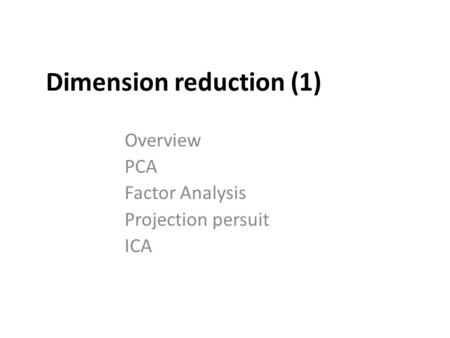 Dimension reduction (1) Overview PCA Factor Analysis Projection persuit ICA.
