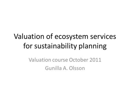 Valuation of ecosystem services for sustainability planning Valuation course October 2011 Gunilla A. Olsson.