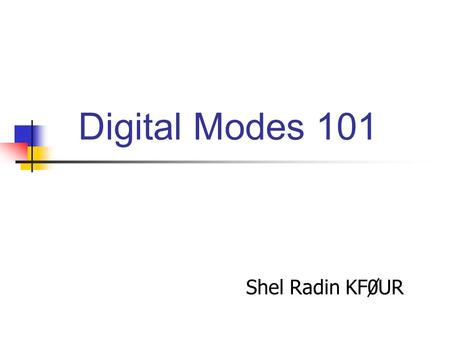 Digital Modes 101 Shel Radin KF0UR. Used for a variety of purposes Chatting DX'ing Contesting.