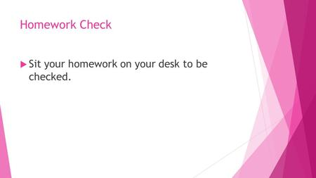 Homework Check  Sit your homework on your desk to be checked.