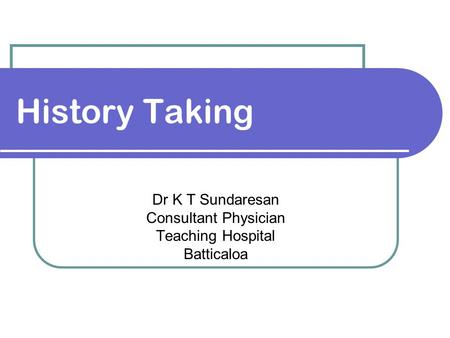 History Taking Dr K T Sundaresan Consultant Physician Teaching Hospital Batticaloa.