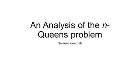 An Analysis of the n- Queens problem Saleem Karamali.