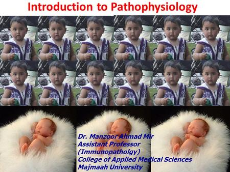Introduction to Pathophysiology Dr. Manzoor Ahmad Mir Assistant Professor (Immunopatholgy) College of Applied Medical Sciences Majmaah University.