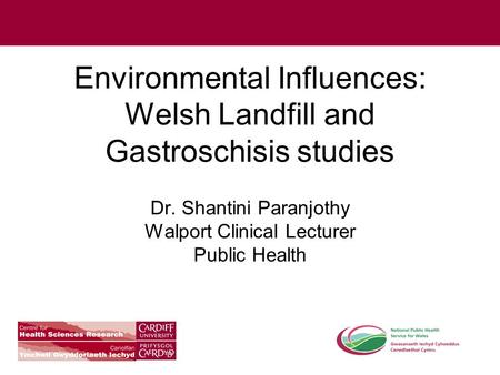 Environmental Influences: Welsh Landfill and Gastroschisis studies Dr. Shantini Paranjothy Walport Clinical Lecturer Public Health.