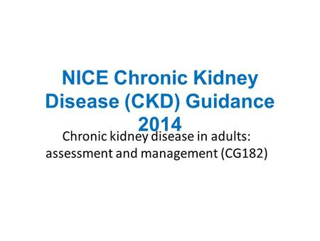 NICE Chronic Kidney Disease (CKD) Guidance 2014 Chronic kidney disease in adults: assessment and management (CG182)