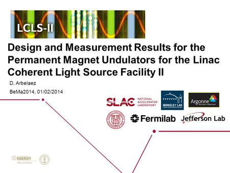 Design and Measurement Results for the Permanent Magnet Undulators for the Linac Coherent Light Source Facility II D. Arbelaez BeMa2014, 01/02/2014.