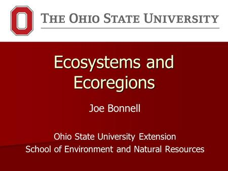 Ecosystems and Ecoregions Joe Bonnell Ohio State University Extension School of Environment and Natural Resources.