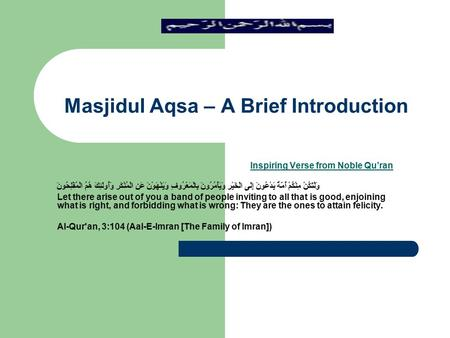 Masjidul Aqsa – A Brief Introduction Inspiring Verse from Noble Qu'ran وَلْتَكُنْ مِنْكُمْ أُمَّةٌ يَدْعُونَ إِلَى الْخَيْرِ وَيَأْمُرُونَ بِالْمَعْرُوفِ