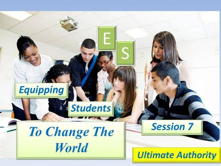 Equipping E E S S Students Session 7 Ultimate Authority To Change The World.